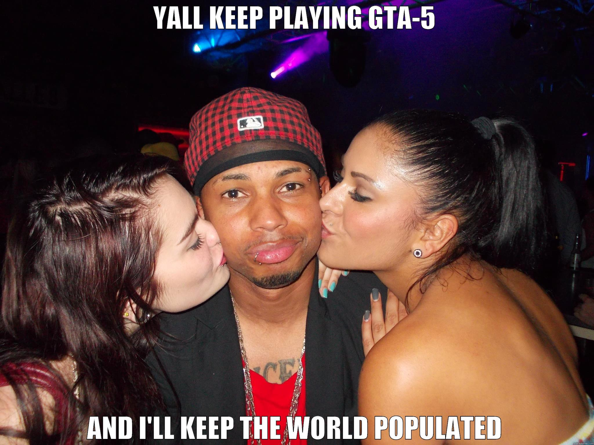 GTA-5 OR PUSSY?! - YALL KEEP PLAYING GTA-5 AND I'LL KEEP THE WORLD POPULATED Misc