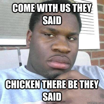 Come with us they said Chicken there be they said  Black guy chicken