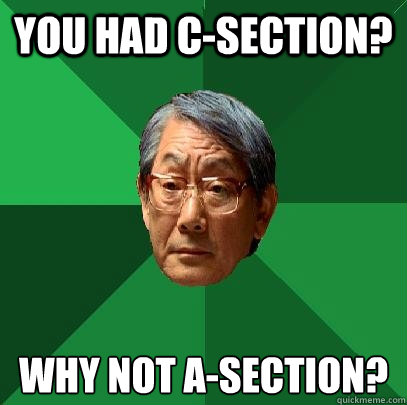 you had c-section? why not A-section? - you had c-section? why not A-section?  High Expectations Asian Father