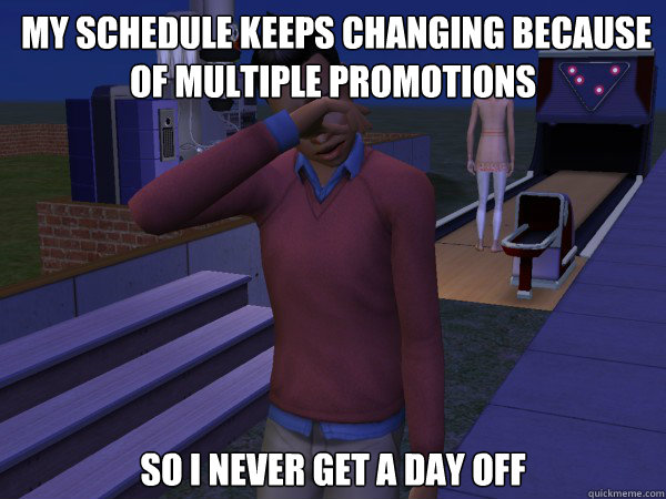 my schedule keeps changing because of multiple promotions so i never get a day off -  my schedule keeps changing because of multiple promotions so i never get a day off  First World Sim Problems