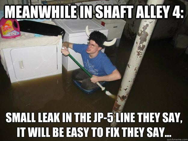 meanwhile in shaft alley 4: small leak in the jp-5 line they say, it will be easy to fix they say...