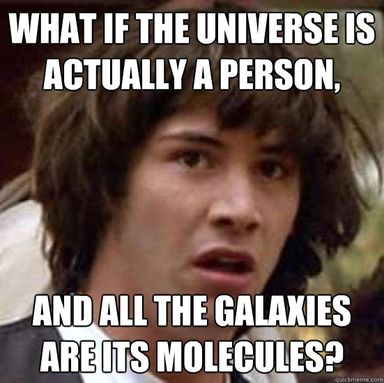 What if the universe is actually a person, and all the galaxies are its molecules? - What if the universe is actually a person, and all the galaxies are its molecules?  conspiracy keanu