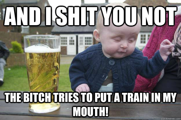 And I shit you not The bitch tries to put a train in my mouth! - And I shit you not The bitch tries to put a train in my mouth!  drunk baby