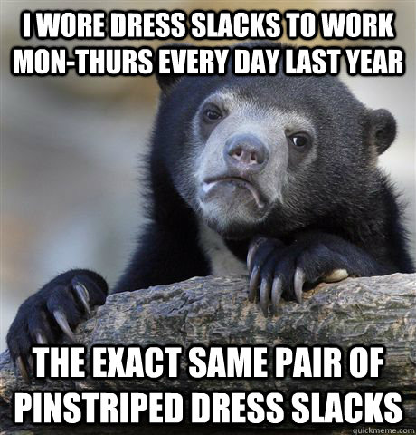 I wore dress slacks to work mon-thurs every day last year The exact same pair of pinstriped dress slacks - I wore dress slacks to work mon-thurs every day last year The exact same pair of pinstriped dress slacks  Confession Bear