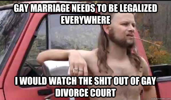 Gay marriage needs to be legalized everywhere I would watch the shit out of gay divorce court - Gay marriage needs to be legalized everywhere I would watch the shit out of gay divorce court  Almost Politically Correct Redneck