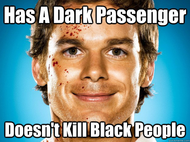 Has A Dark Passenger Doesn't Kill Black People - Has A Dark Passenger Doesn't Kill Black People  Dexter