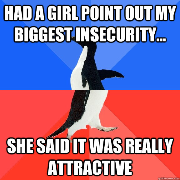 Had a girl point out my biggest insecurity... she said it was really attractive - Had a girl point out my biggest insecurity... she said it was really attractive  Socially Awkward Awesome Penguin