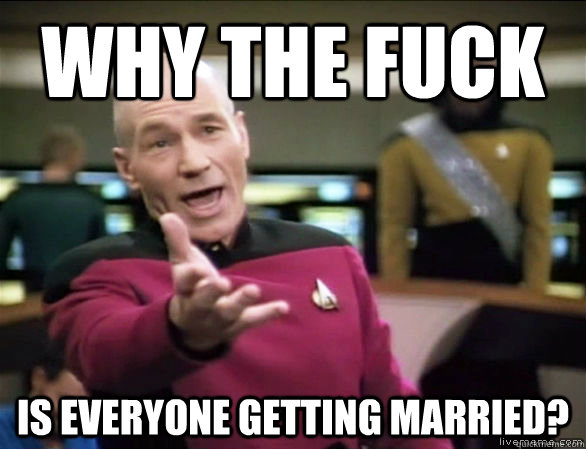 why the fuck is everyone getting married? - why the fuck is everyone getting married?  Annoyed Picard HD