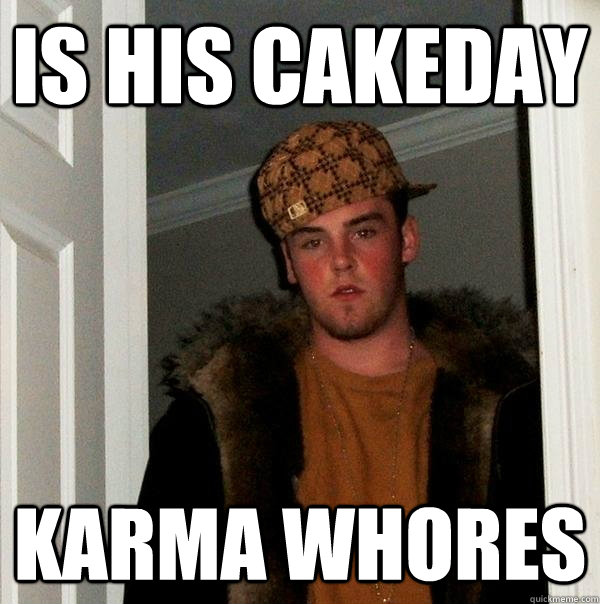is his cakeday karma whores - is his cakeday karma whores  Scumbag Steve