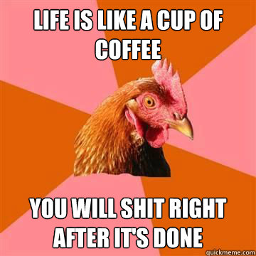 life is like a cup of coffee you will shit right after it's done - life is like a cup of coffee you will shit right after it's done  Anti-Joke Chicken