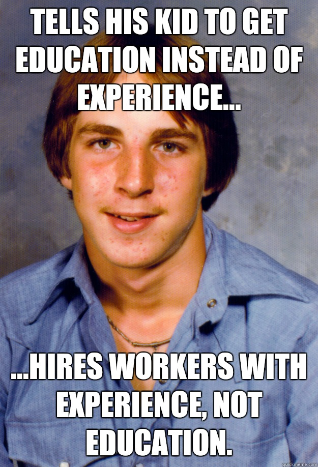 Tells his kid to get education instead of experience... ...hires workers with experience, not education. - Tells his kid to get education instead of experience... ...hires workers with experience, not education.  Old Economy Steven