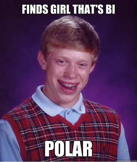 Finds Girl that's Bi Polar - Finds Girl that's Bi Polar  Bad Luck Brian