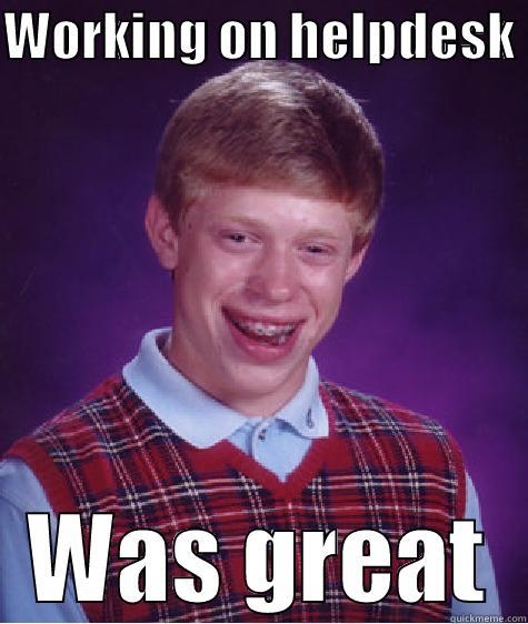 WORKING ON HELPDESK  WAS GREAT Bad Luck Brian