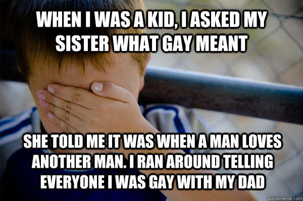 When i was a kid, I asked my sister what Gay meant she told me it was when a man loves another man. I ran around telling everyone i was gay with my dad