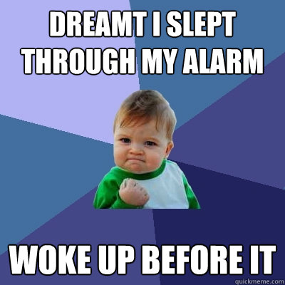 Dreamt i slept through my alarm Woke up before it - Dreamt i slept through my alarm Woke up before it  Success Kid