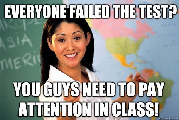 Everyone failed the test? You guys need to pay attention in class! - Everyone failed the test? You guys need to pay attention in class!  Unhelpful High School Teacher
