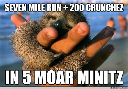 seven mile run + 200 crunchez in 5 moar minitz