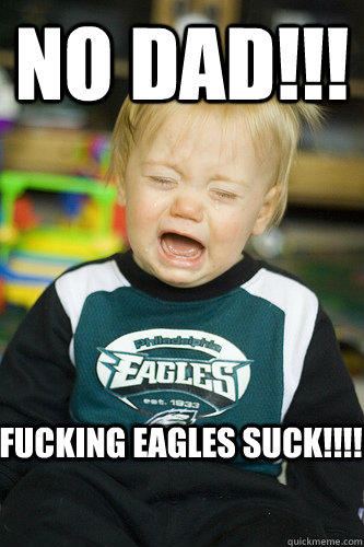 No DAD!!! fucking eagles suck!!!!  eagles suck