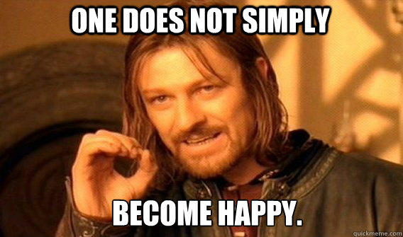 One does not simply become happy. - One does not simply become happy.  Boromirmod