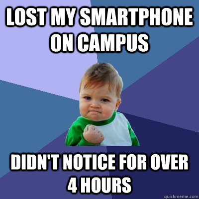 lost my smartphone on campus didn't notice for over 4 hours - lost my smartphone on campus didn't notice for over 4 hours  Success Kid