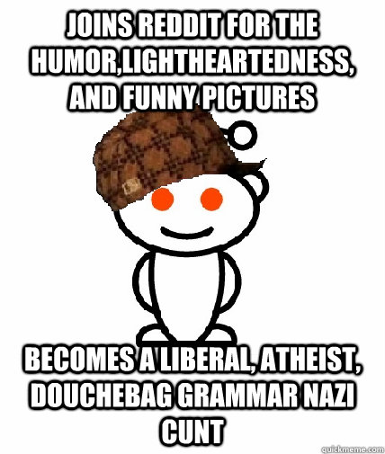 joins reddit for the humor,lightheartedness, and funny pictures becomes a liberal, atheist, douchebag grammar nazi cunt - joins reddit for the humor,lightheartedness, and funny pictures becomes a liberal, atheist, douchebag grammar nazi cunt  Scumbag Redditor