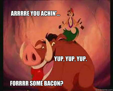 Arrrre you achin'... Yup, yup, yup.  Forrrr some bacon?   Lion King
