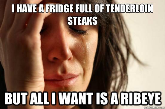 I have a fridge full of tenderloin steaks But all I want is a ribeye - I have a fridge full of tenderloin steaks But all I want is a ribeye  First World Problems