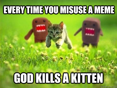 Every time you misuse a meme God kills a kitten