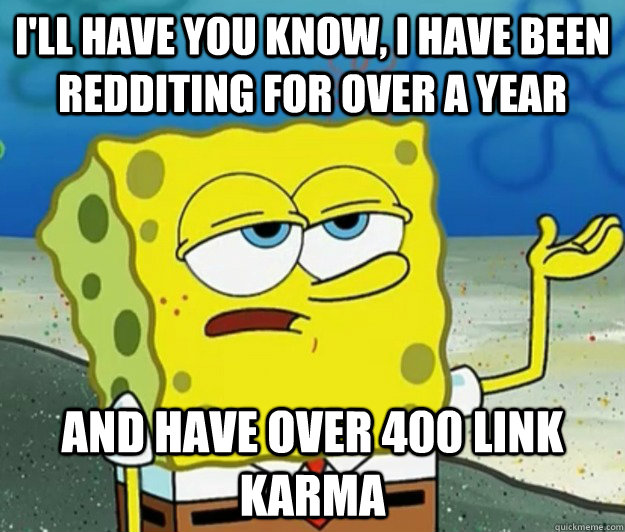 I'll have you know, I have been redditing for over a year And have over 400 link Karma - I'll have you know, I have been redditing for over a year And have over 400 link Karma  Tough Spongebob