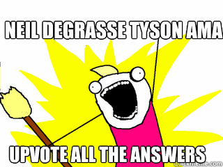 Neil deGrasse Tyson AMA Upvote ALL the answers - Neil deGrasse Tyson AMA Upvote ALL the answers  All The Things