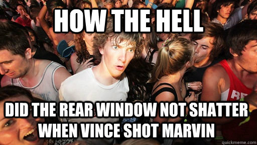 How the hell DId the rear window not shatter when vince shot marvin  - How the hell DId the rear window not shatter when vince shot marvin   Sudden Clarity Clarence