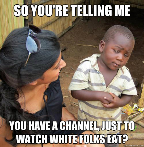 So you're telling me you have a channel, just to watch white folks eat?