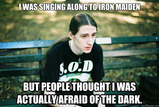 I was singing along to iron maiden but people thought i was actually afraid of the dark. - I was singing along to iron maiden but people thought i was actually afraid of the dark.  First World Metal Problems