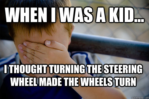 WHEN I WAS A KID... I thought turning the steering wheel made the wheels turn - WHEN I WAS A KID... I thought turning the steering wheel made the wheels turn  Confession kid