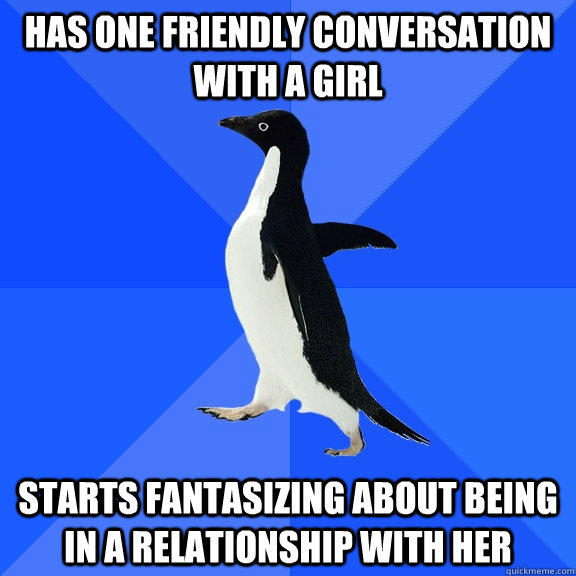 Has one friendly conversation with a girl starts fantasizing about being in a relationship with her  - Has one friendly conversation with a girl starts fantasizing about being in a relationship with her   Socially Awkward Penguin