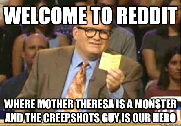 Welcome to Reddit Where Mother Theresa is a monster and the creepshots guy is our hero - Welcome to Reddit Where Mother Theresa is a monster and the creepshots guy is our hero  Welcome to
