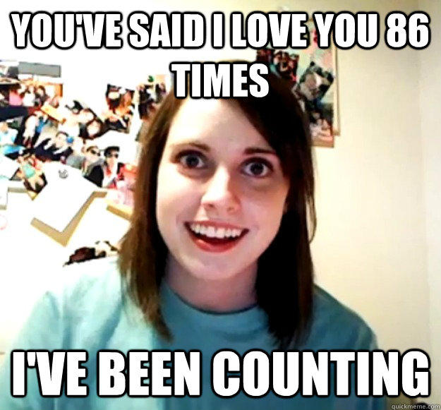 You've said I love you 86 times I've been counting - You've said I love you 86 times I've been counting  Overly Attached Girlfriend