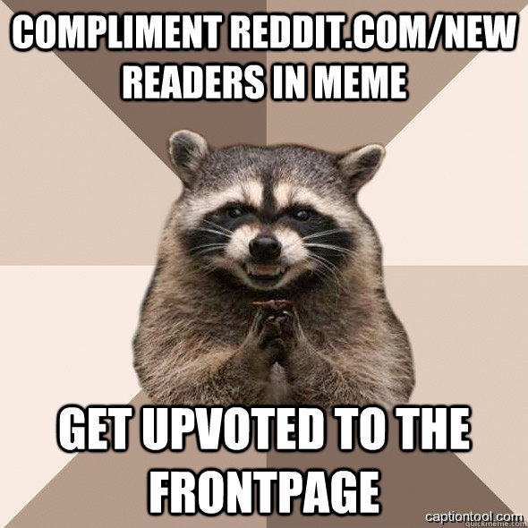 COMPLIMENT REDDIT.COM/NEW READERS IN MEME GET UPVOTED TO THE FRONTPAGE