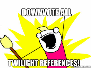 Downvote all  twilight references! - Downvote all  twilight references!  All The Things