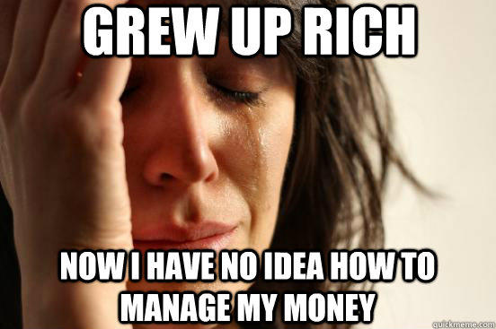 grew up rich now i have no idea how to manage my money - grew up rich now i have no idea how to manage my money  First World Problems