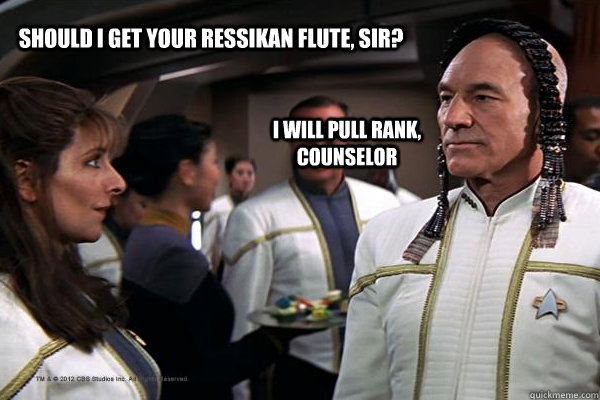 Should I get your Ressikan flute, sir? I will pull rank, counselor - Should I get your Ressikan flute, sir? I will pull rank, counselor  troypicard2