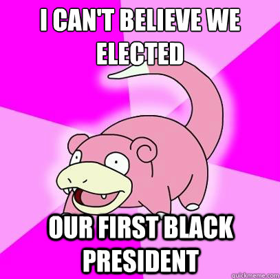 I can't believe we elected our first black president - I can't believe we elected our first black president  Slowpoke