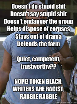 Doesn't do stupid shit Doesn't say stupid shit Doesn't endanger the group Helps dispose of corpses Stays out of drama Defends the farm  Quiet, competent, trustworthy??  NOPE! TOKEN BLACK, WRITERS ARE RACIST, RABBLE RABBLE