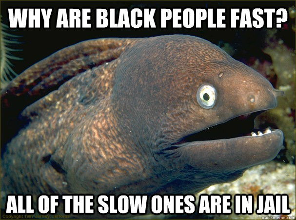 Why are black people fast? All of the slow ones are in jail - Why are black people fast? All of the slow ones are in jail  Bad Joke Eel