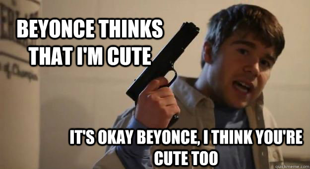 Beyonce thinks that I'm cute It's okay Beyonce, I think you're cute too