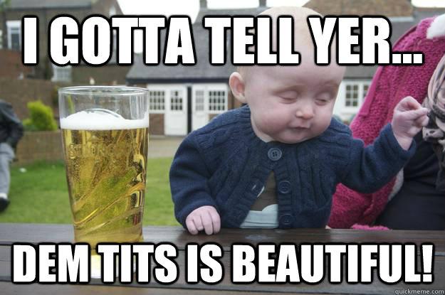 I gotta tell yer... Dem tits is beautiful!  - I gotta tell yer... Dem tits is beautiful!   drunk baby