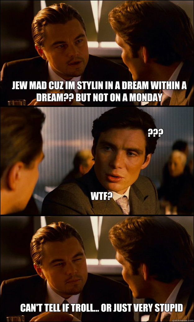 JEW MAD CUZ IM STYLIN IN A DREAM WITHIN A DREAM?? BUT NOT ON A MONDAY WTF? Can't tell if Troll... Or just very Stupid ??? - JEW MAD CUZ IM STYLIN IN A DREAM WITHIN A DREAM?? BUT NOT ON A MONDAY WTF? Can't tell if Troll... Or just very Stupid ???  Inception