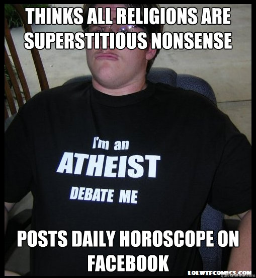 THINKS ALL RELIGIONS ARE SUPERSTITIOUS NONSENSE POSTS DAILY HOROSCOPE ON FACEBOOK - THINKS ALL RELIGIONS ARE SUPERSTITIOUS NONSENSE POSTS DAILY HOROSCOPE ON FACEBOOK  Scumbag Atheist