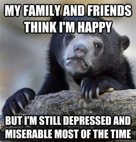 My family and friends think I'm happy but i'm still depressed and miserable most of the time - My family and friends think I'm happy but i'm still depressed and miserable most of the time  Confession Bear