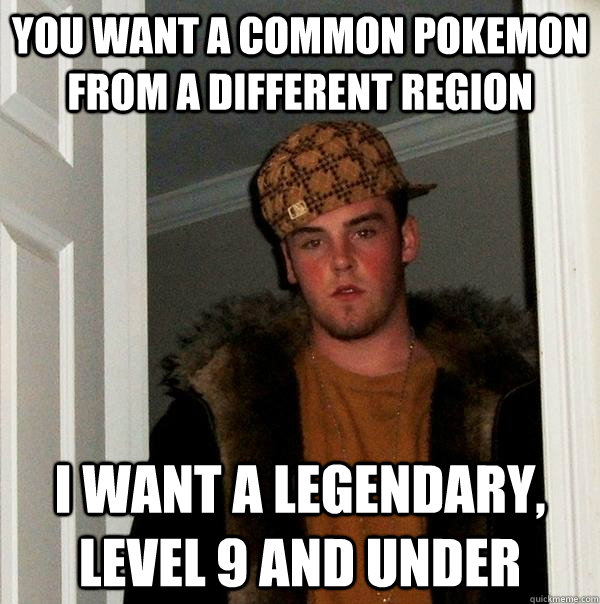 you want a common pokemon from a different region I want a legendary, level 9 and under - you want a common pokemon from a different region I want a legendary, level 9 and under  Scumbag Steve